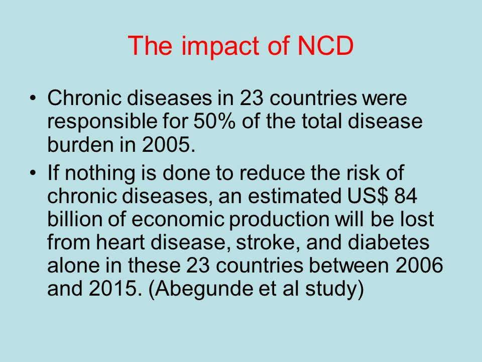 The impact of NCD Chronic diseases in 23 countries were responsible for 50% of the total disease burden in 2005.