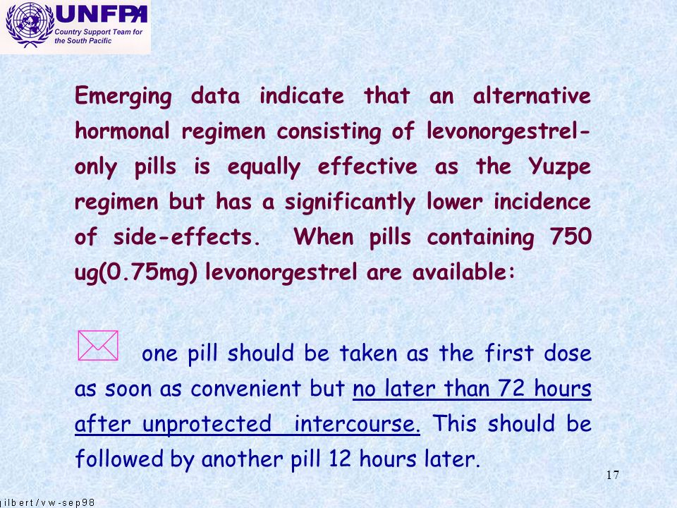 Emerging data indicate that an alternative hormonal regimen consisting of levonorgestrel-only pills is equally effective as the Yuzpe regimen but has a significantly lower incidence of side-effects. When pills containing 750 ug(0.75mg) levonorgestrel are available: