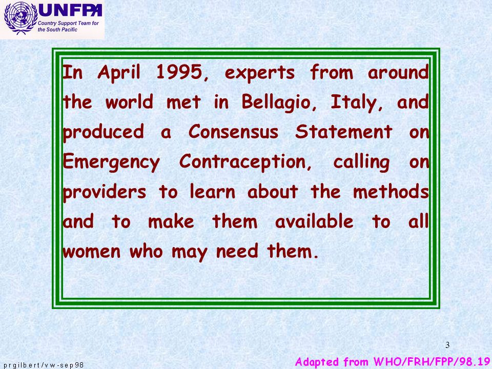 In April 1995, experts from around the world met in Bellagio, Italy, and produced a Consensus Statement on Emergency Contraception, calling on providers to learn about the methods and to make them available to all women who may need them.