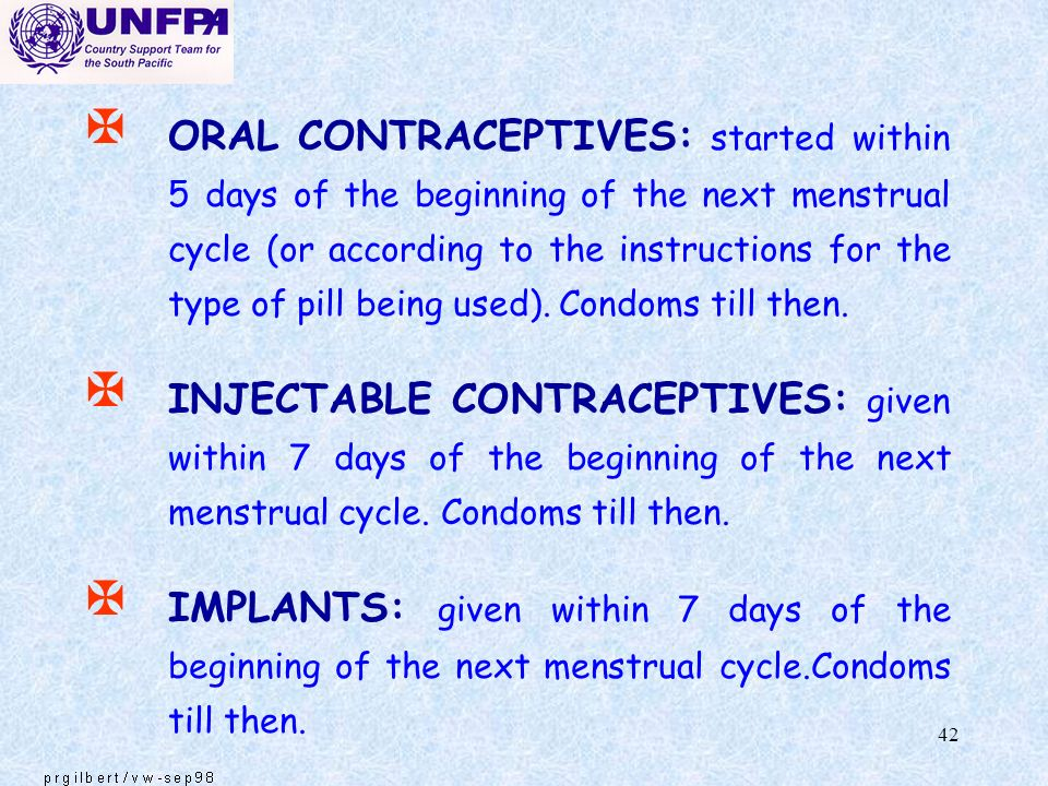 ORAL CONTRACEPTIVES: started within 5 days of the beginning of the next menstrual cycle (or according to the instructions for the type of pill being used). Condoms till then.