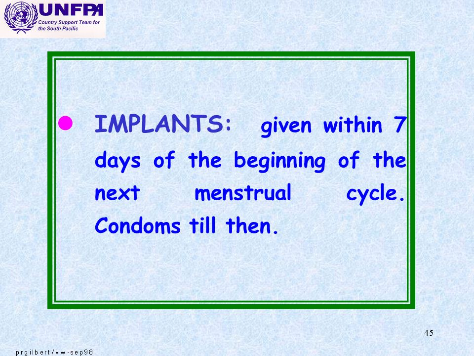 IMPLANTS: given within 7 days of the beginning of the next menstrual cycle. Condoms till then.
