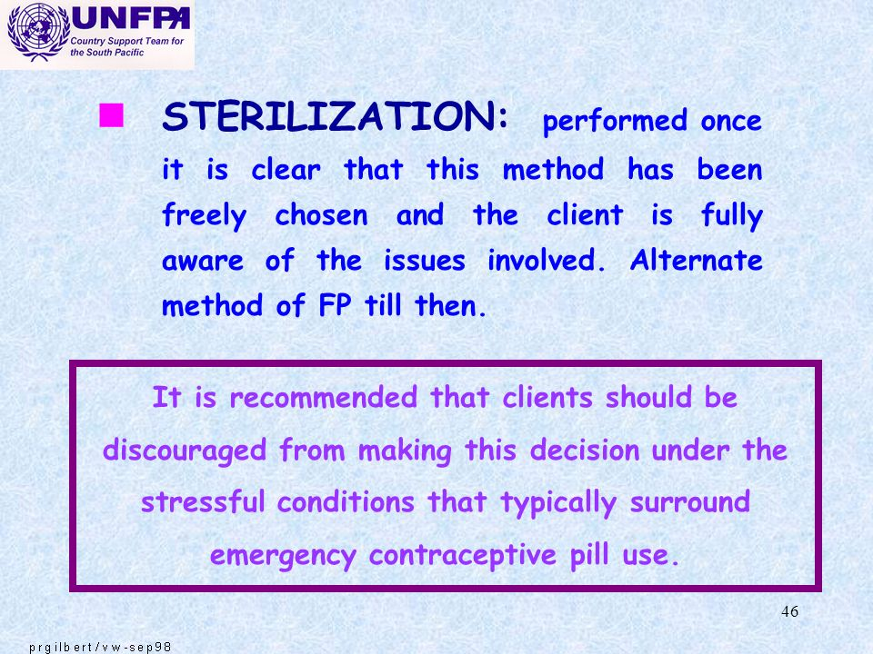 STERILIZATION: performed once it is clear that this method has been freely chosen and the client is fully aware of the issues involved. Alternate method of FP till then.