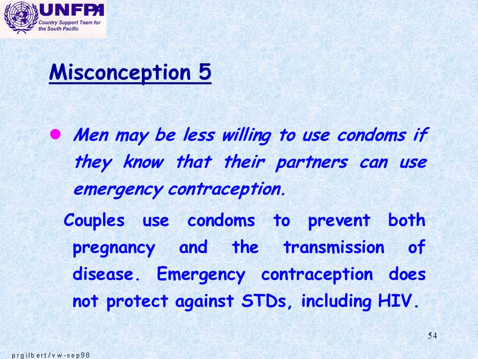 Misconception 5 Men may be less willing to use condoms if they know that their partners can use emergency contraception.