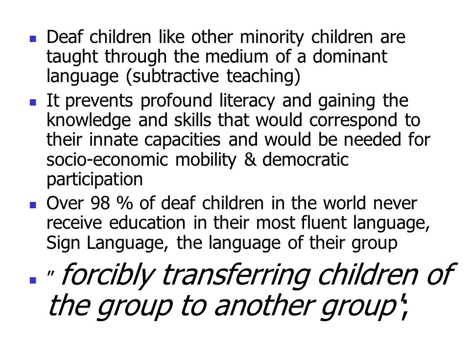 Deaf children like other minority children are taught through the medium of a dominant language (subtractive teaching)