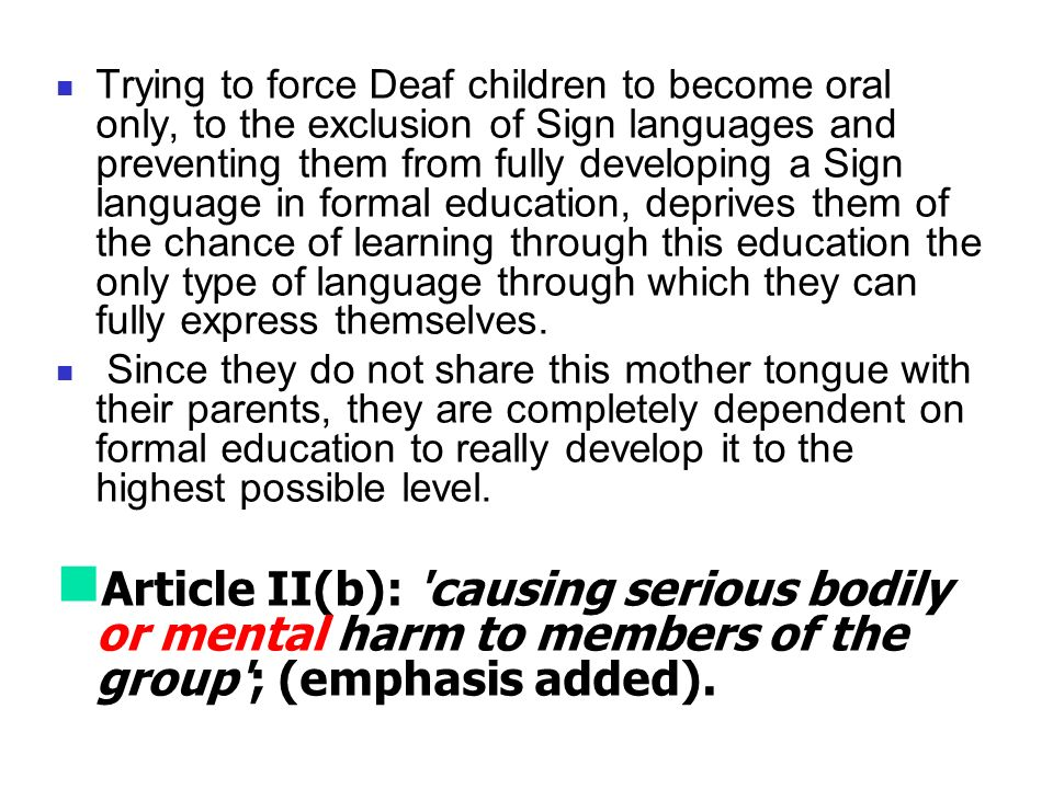 Trying to force Deaf children to become oral only, to the exclusion of Sign languages and preventing them from fully developing a Sign language in formal education, deprives them of the chance of learning through this education the only type of language through which they can fully express themselves.