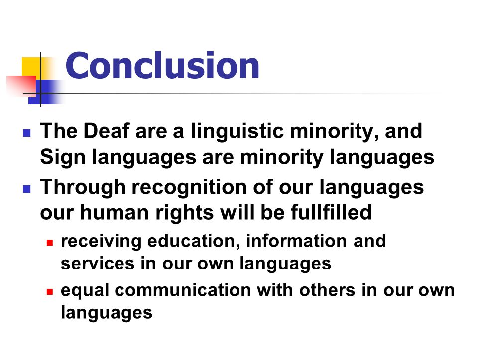 ConclusionThe Deaf are a linguistic minority, and Sign languages are minority languages.