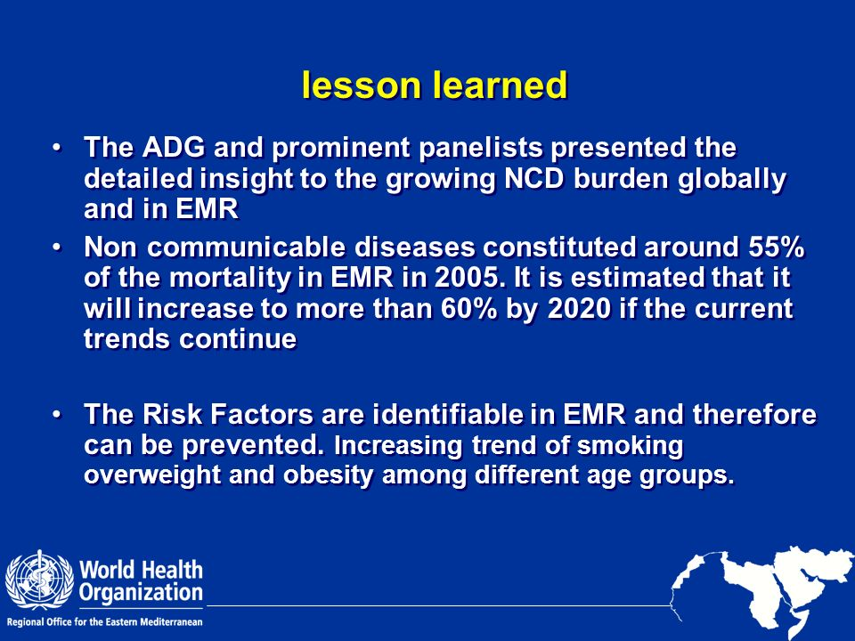 lesson learned The ADG and prominent panelists presented the detailed insight to the growing NCD burden globally and in EMR.
