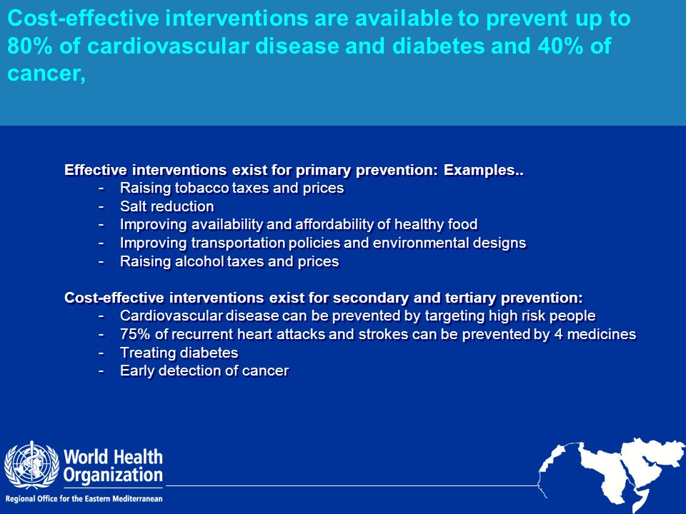 Cost-effective interventions are available to prevent up to 80% of cardiovascular disease and diabetes and 40% of cancer,