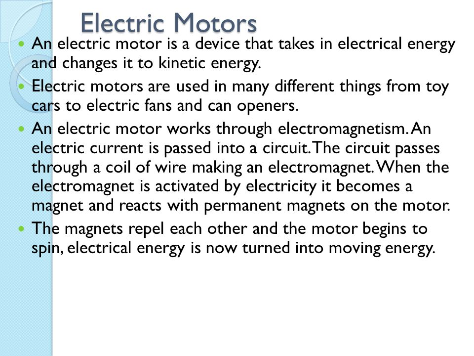 Electric Motors An electric motor is a device that takes in electrical energy and changes it to kinetic energy.