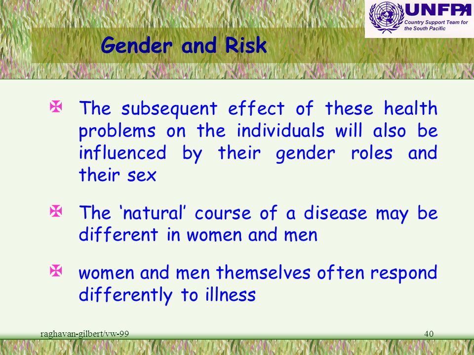 Gender and RiskThe subsequent effect of these health problems on the individuals will also be influenced by their gender roles and their sex.