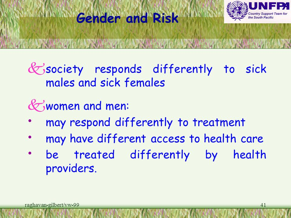 Gender and Risk society responds differently to sick males and sick females. women and men: may respond differently to treatment.