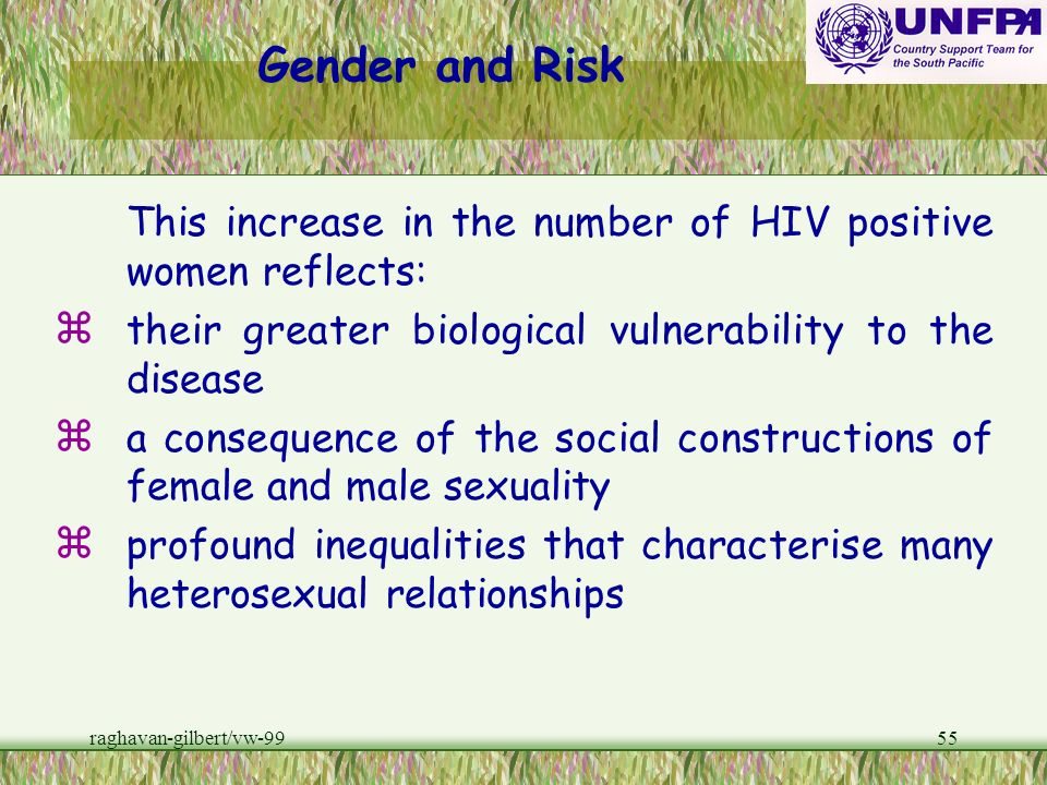 Gender and RiskThis increase in the number of HIV positive women reflects: their greater biological vulnerability to the disease.