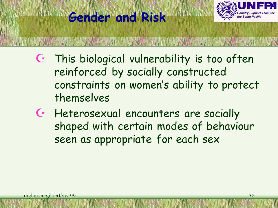 Gender and Risk This biological vulnerability is too often reinforced by socially constructed constraints on women's ability to protect themselves.
