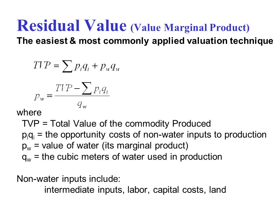 Residual Value (Value Marginal Product) The easiest & most commonly applied valuation technique where TVP = Total Value of the commodity Produced piqi = the opportunity costs of non-water inputs to production pw = value of water (its marginal product) qw = the cubic meters of water used in production Non-water inputs include: intermediate inputs, labor, capital costs, land