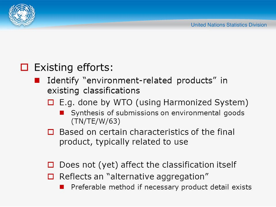 Existing efforts: Identify environment-related products in existing classifications. E.g. done by WTO (using Harmonized System)
