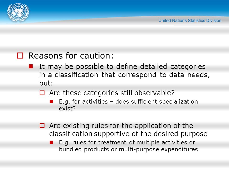 Reasons for caution: It may be possible to define detailed categories in a classification that correspond to data needs, but: