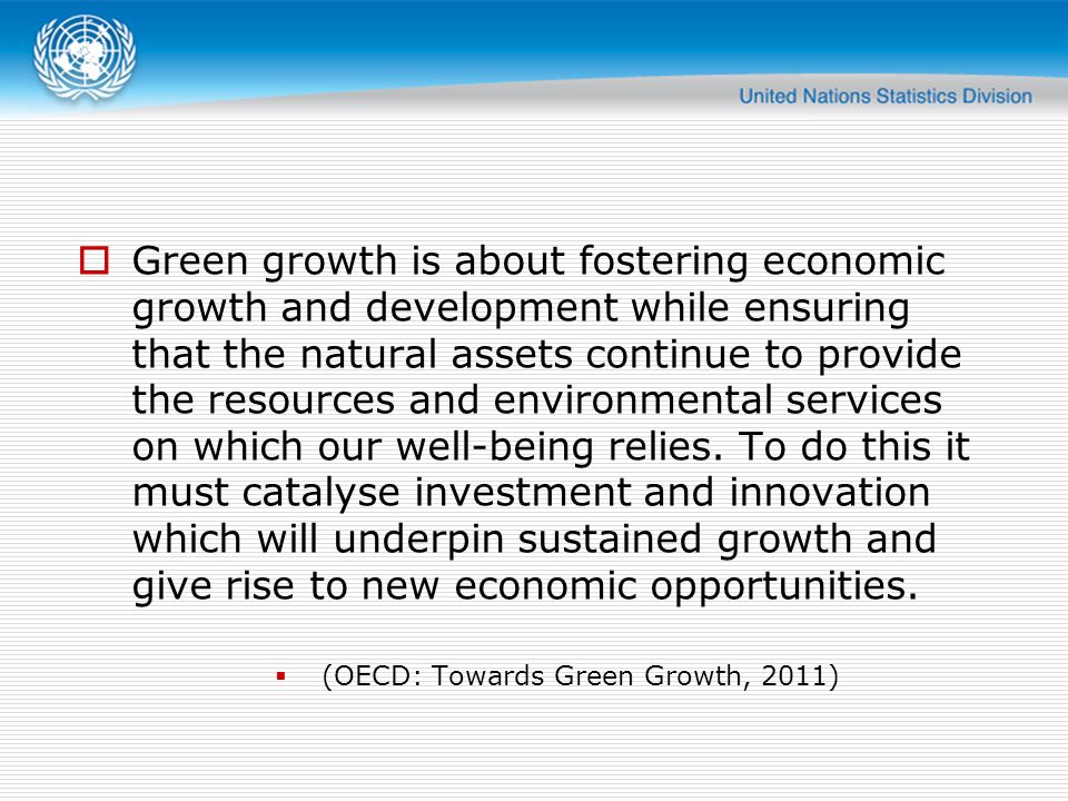 Green growth is about fostering economic growth and development while ensuring that the natural assets continue to provide the resources and environmental services on which our well-being relies. To do this it must catalyse investment and innovation which will underpin sustained growth and give rise to new economic opportunities.