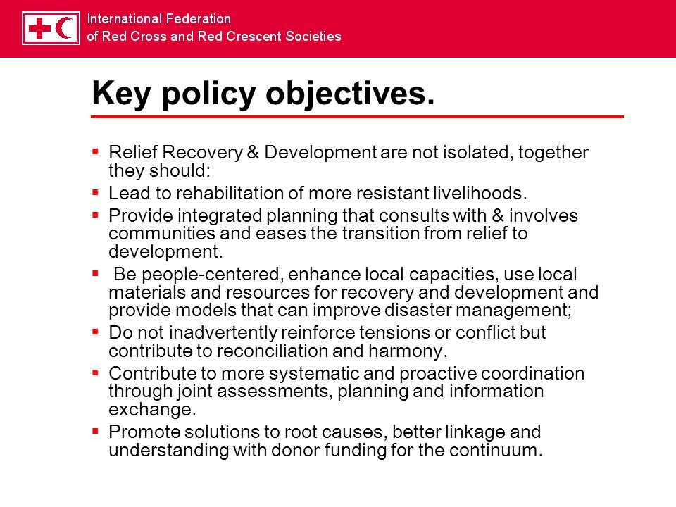 Key policy objectives. Relief Recovery & Development are not isolated, together they should: Lead to rehabilitation of more resistant livelihoods.