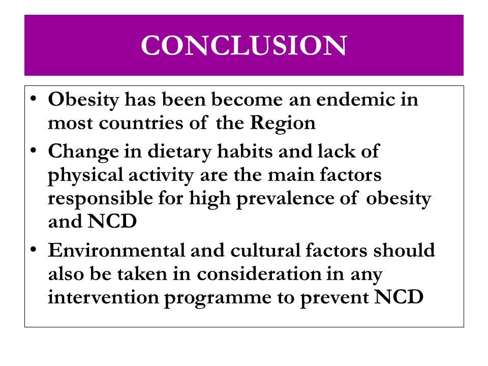 CONCLUSION Obesity has been become an endemic in most countries of the Region.