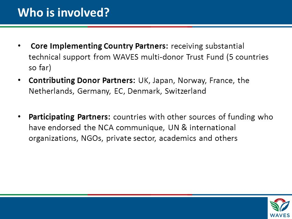 Who is involved Core Implementing Country Partners: receiving substantial technical support from WAVES multi-donor Trust Fund (5 countries so far)