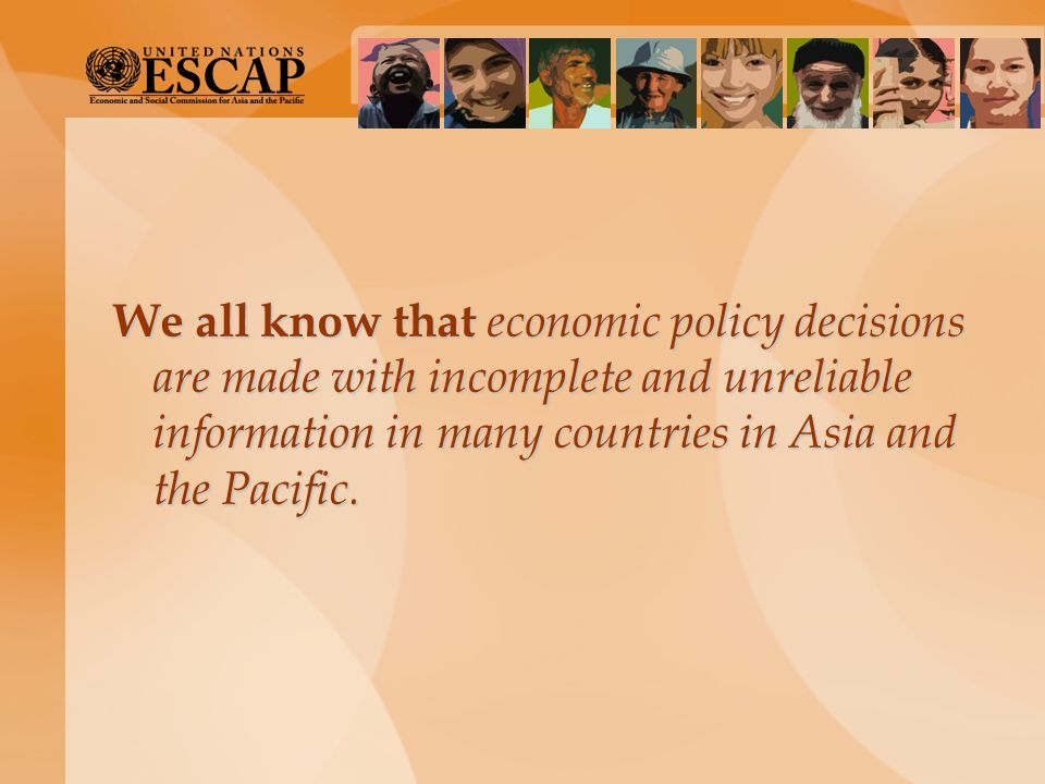 We all know that economic policy decisions are made with incomplete and unreliable information in many countries in Asia and the Pacific.