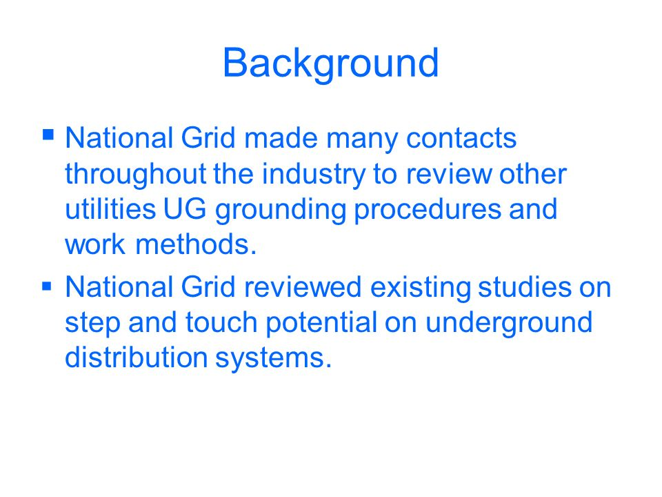 Background National Grid made many contacts throughout the industry to review other utilities UG grounding procedures and work methods.