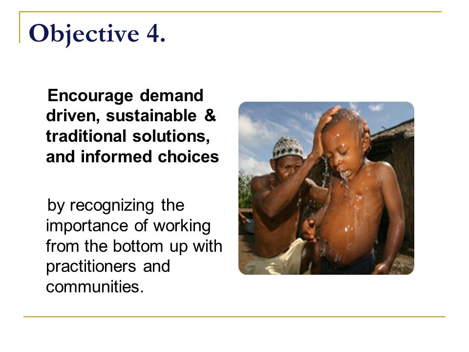 Objective 4. Encourage demand driven, sustainable & traditional solutions, and informed choices.