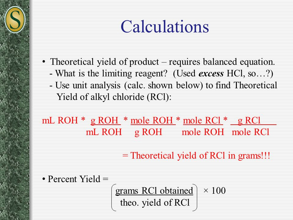 Calculations Theoretical yield of product – requires balanced equation. - What is the limiting reagent (Used excess HCl, so… )