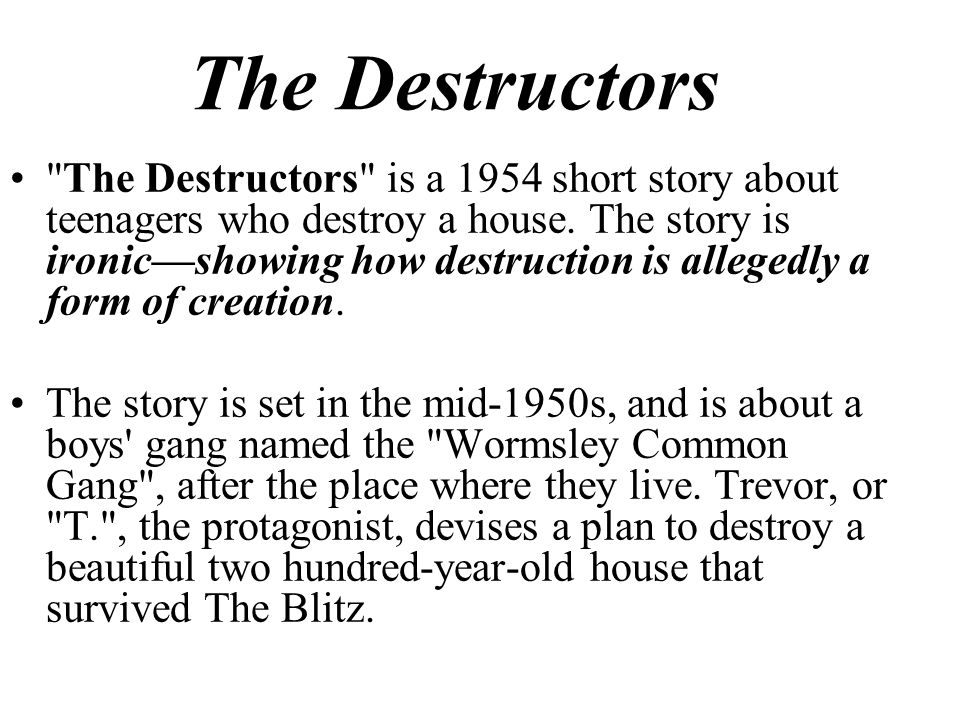"the destructors by graham greene's and Published in 1954, graham greene's short story ""the destructors"" focuses on a  gang of teenagers who decide to destroy an old man's home."
