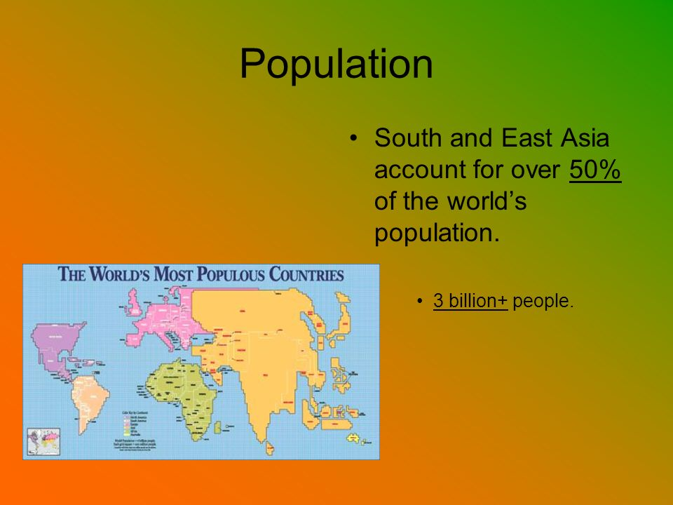 Population South and East Asia account for over 50% of the world's population. 3 billion+ people.