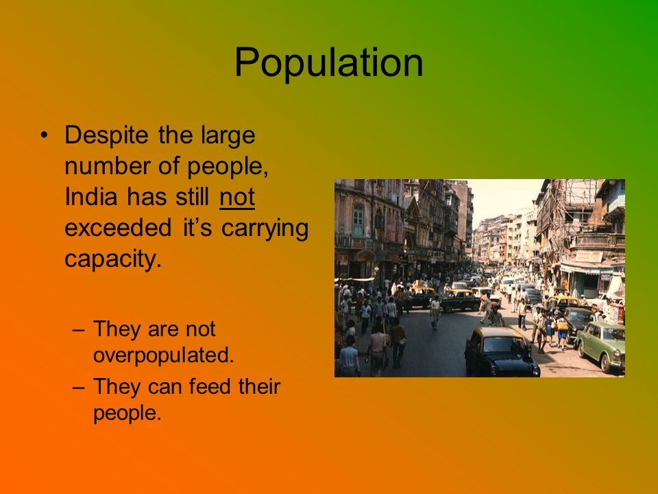 Population Despite the large number of people, India has still not exceeded it's carrying capacity.