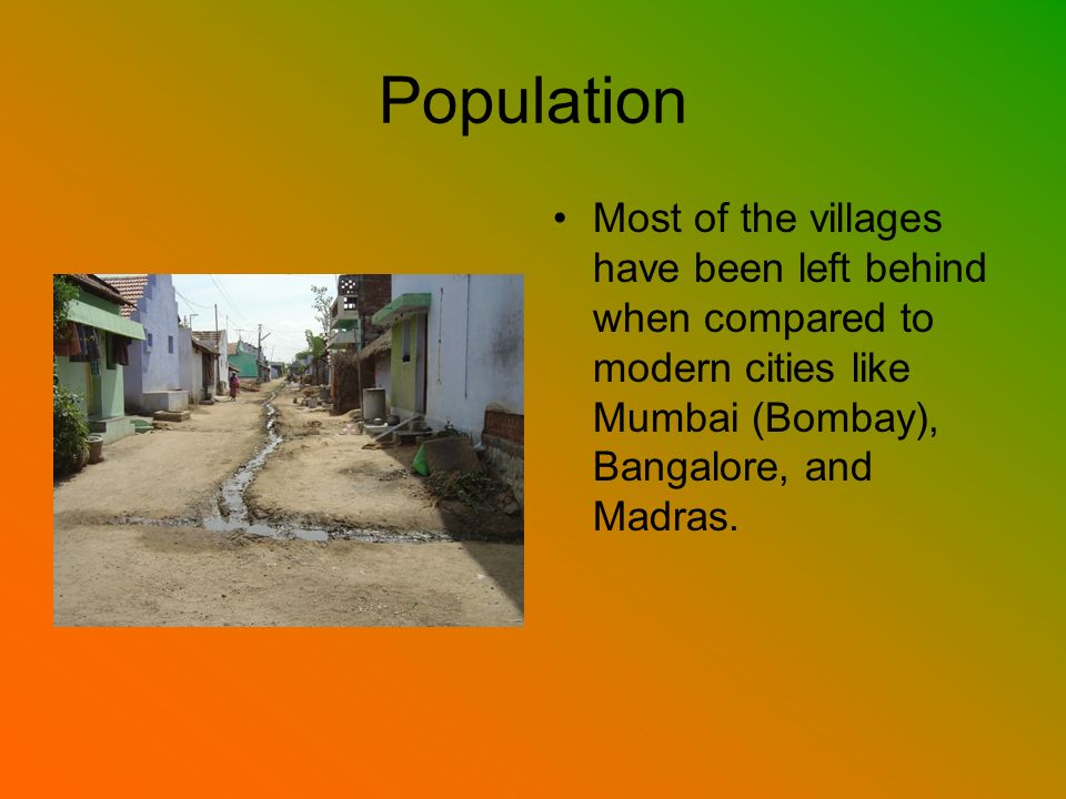 Population Most of the villages have been left behind when compared to modern cities like Mumbai (Bombay), Bangalore, and Madras.