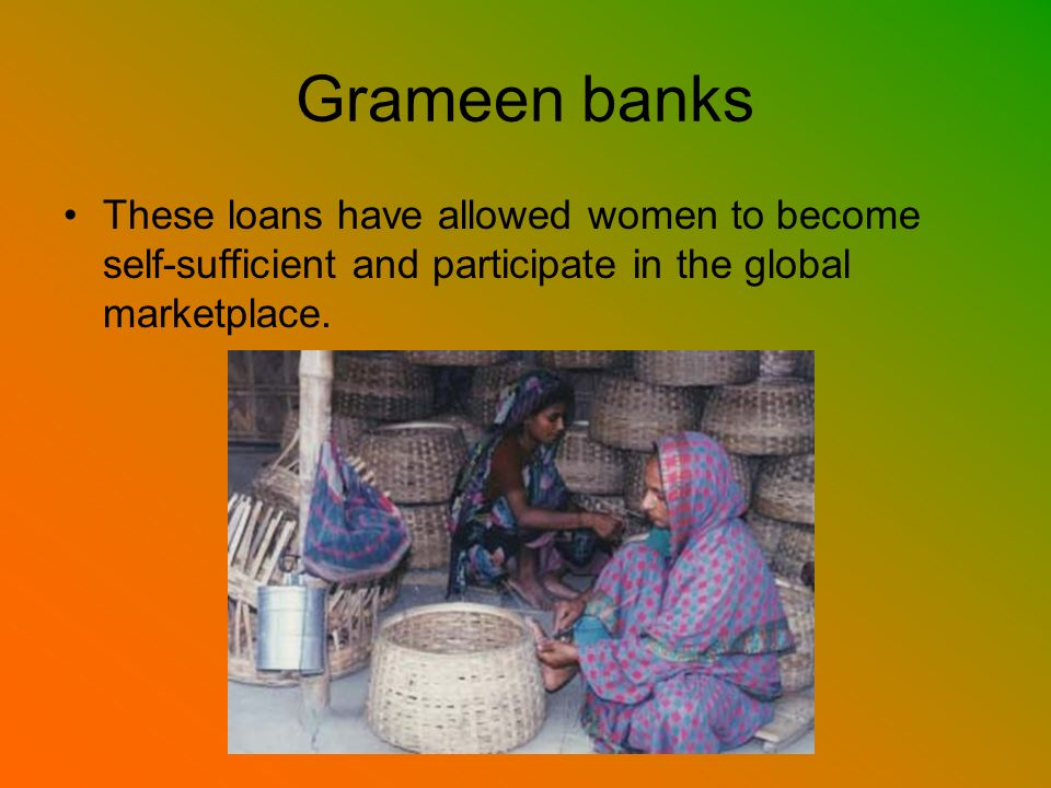 Grameen banks These loans have allowed women to become self-sufficient and participate in the global marketplace.