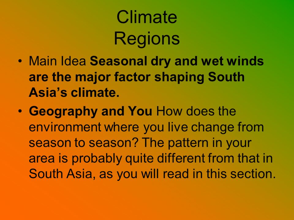 Climate Regions Main Idea Seasonal dry and wet winds are the major factor shaping South Asia's climate.