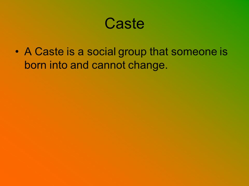 Caste A Caste is a social group that someone is born into and cannot change.