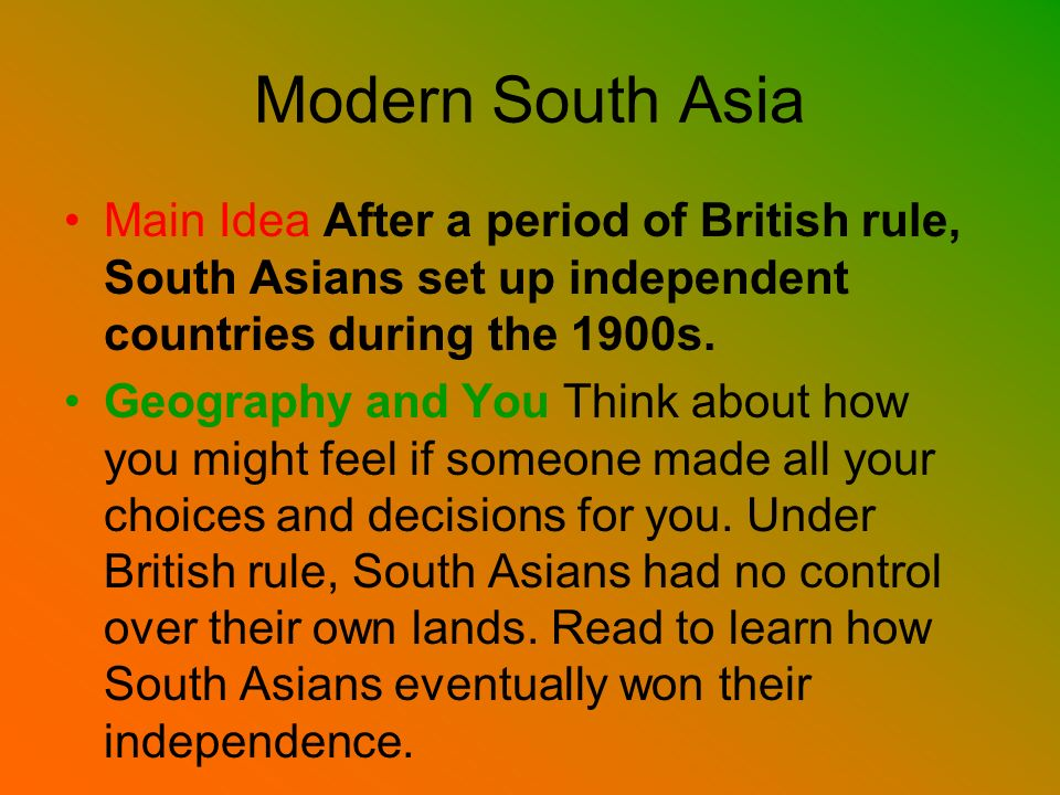 Modern South Asia Main Idea After a period of British rule, South Asians set up independent countries during the 1900s.