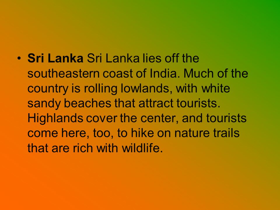 Sri Lanka Sri Lanka lies off the southeastern coast of India