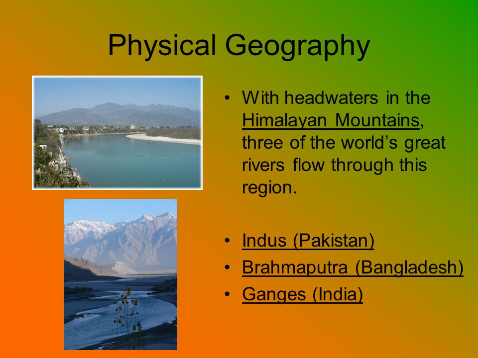 Physical Geography With headwaters in the Himalayan Mountains, three of the world's great rivers flow through this region.