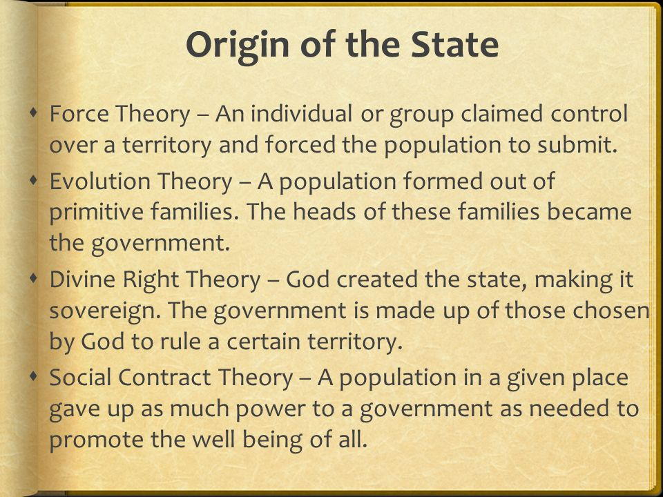 Origin of the State Force Theory – An individual or group claimed control over a territory and forced the population to submit.