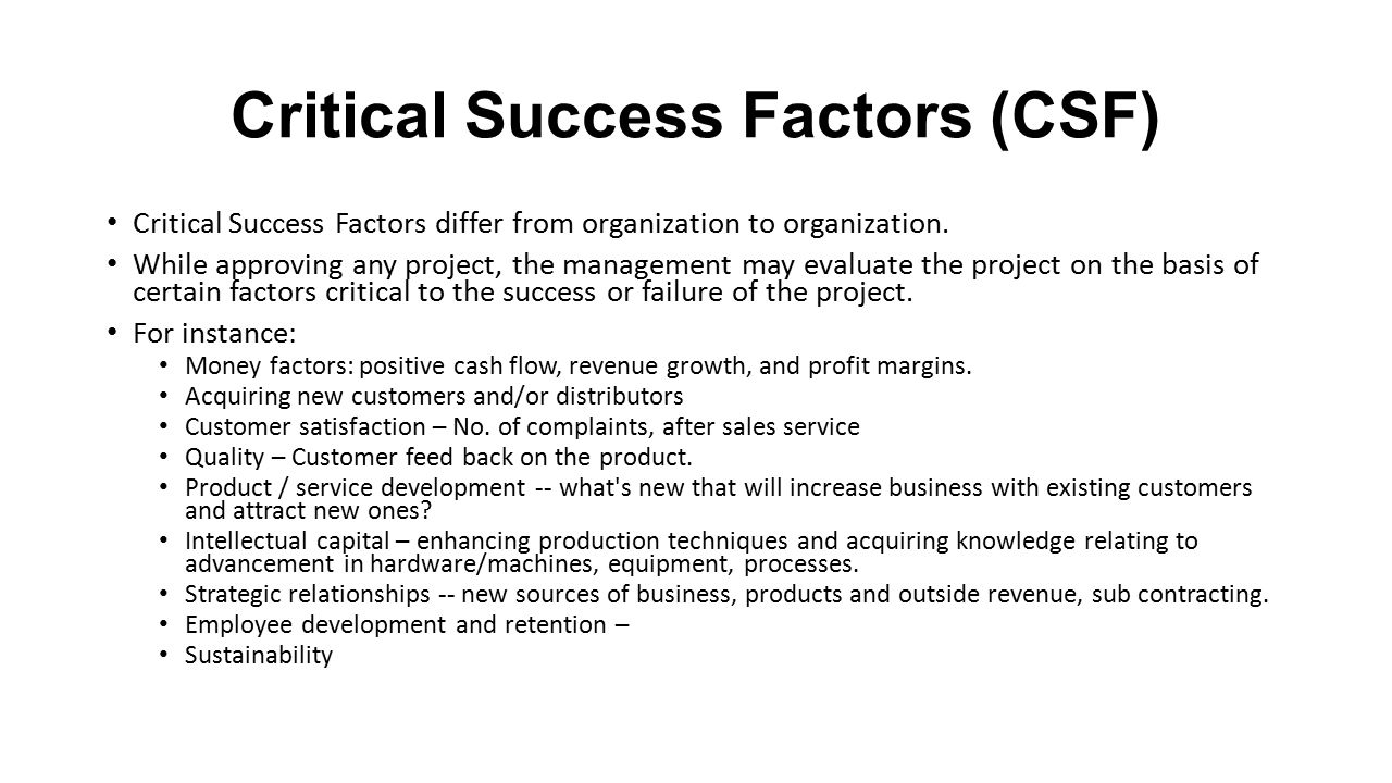 critical success factor Critical success factors are variables or conditions that are essential for an organization's success details to consider when identifying these factors include the type of industry or product, the business model or strategy of the company, and outside influences, such as the environment or economic climate.