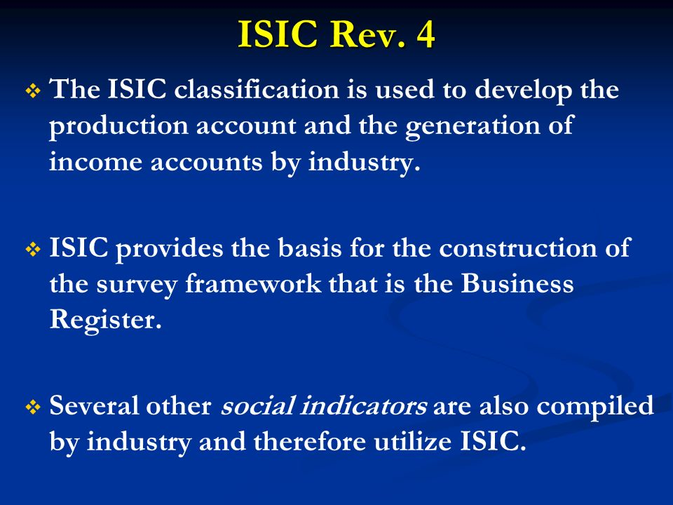 ISIC Rev. 4 The ISIC classification is used to develop the production account and the generation of income accounts by industry.