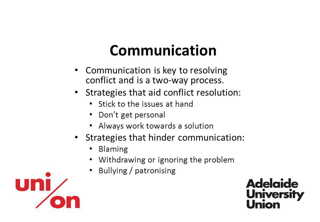 Communication Communication is key to resolving conflict and is a two-way process. Strategies that aid conflict resolution: