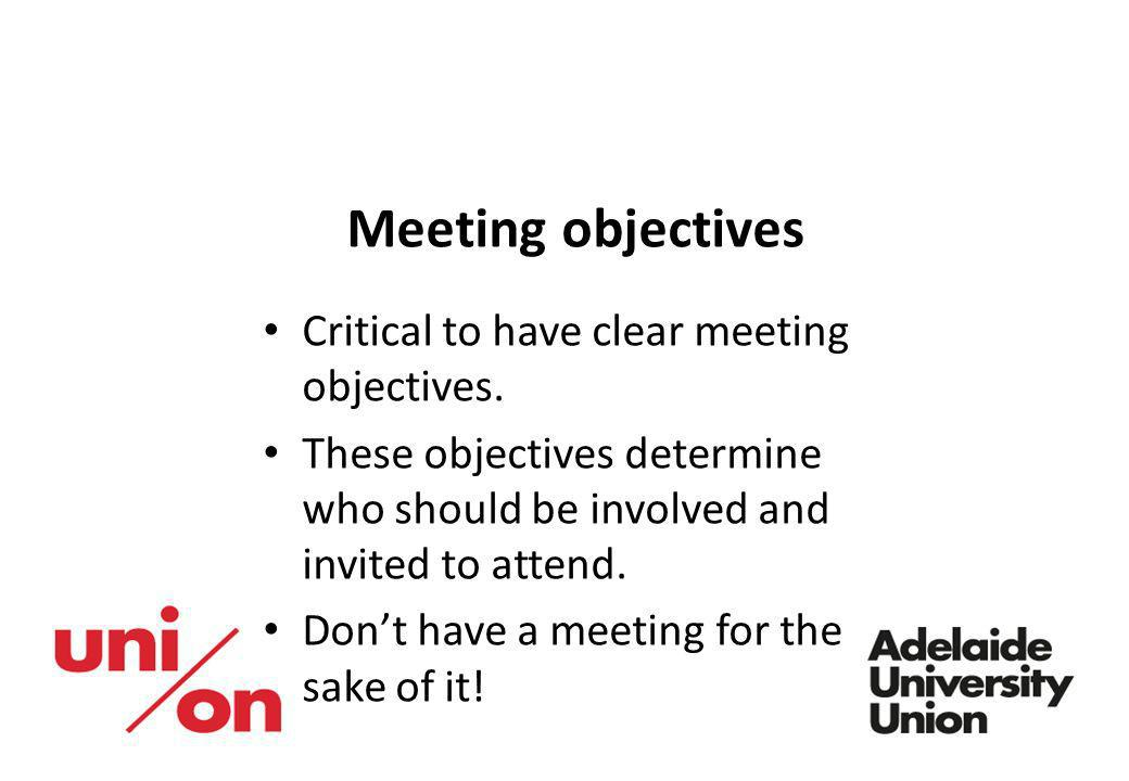 Meeting objectives Critical to have clear meeting objectives.