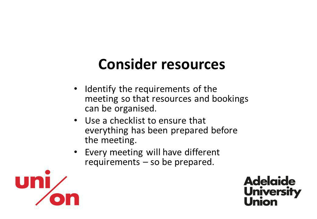 Consider resources Identify the requirements of the meeting so that resources and bookings can be organised.