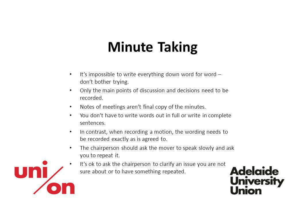 Minute Taking It's impossible to write everything down word for word – don't bother trying.