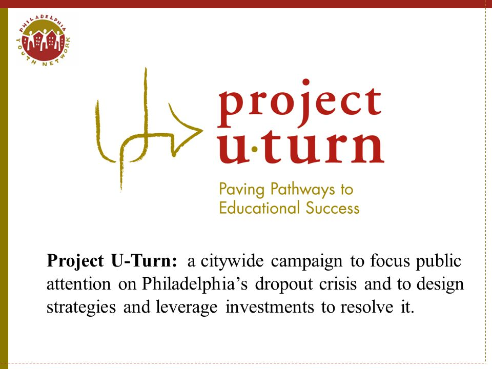 Project U-Turn: a citywide campaign to focus public attention on Philadelphia's dropout crisis and to design strategies and leverage investments to resolve it.