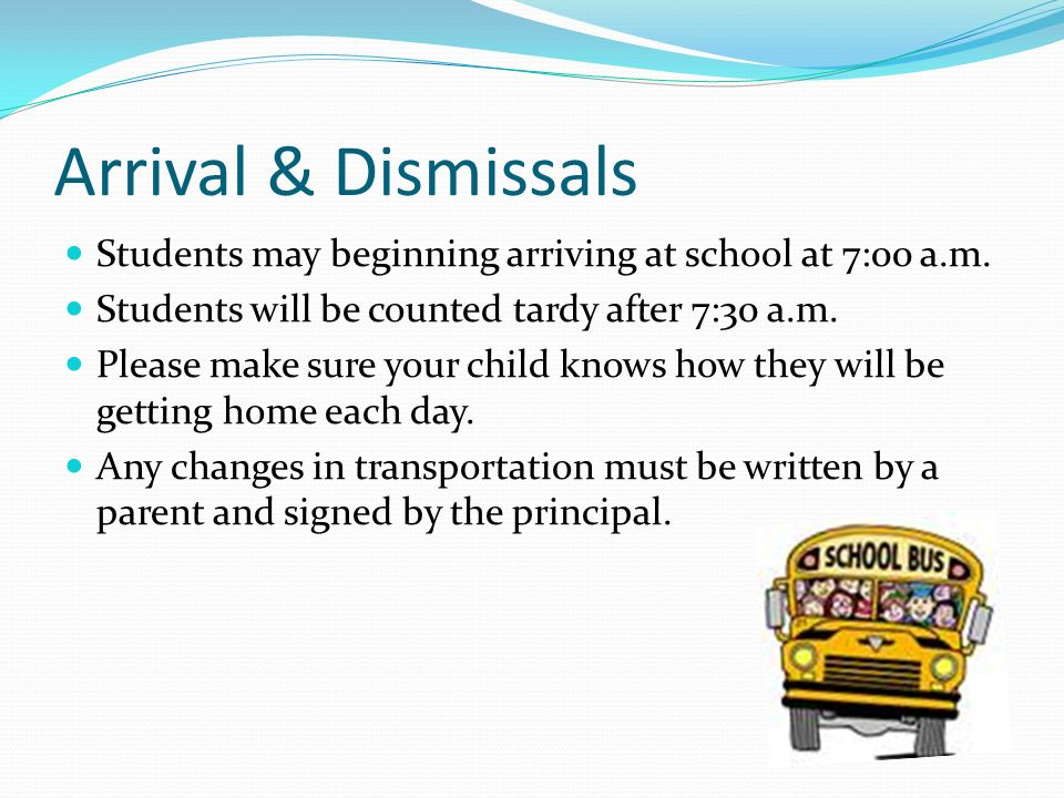 Arrival & Dismissals Students may beginning arriving at school at 7:00 a.m. Students will be counted tardy after 7:30 a.m.