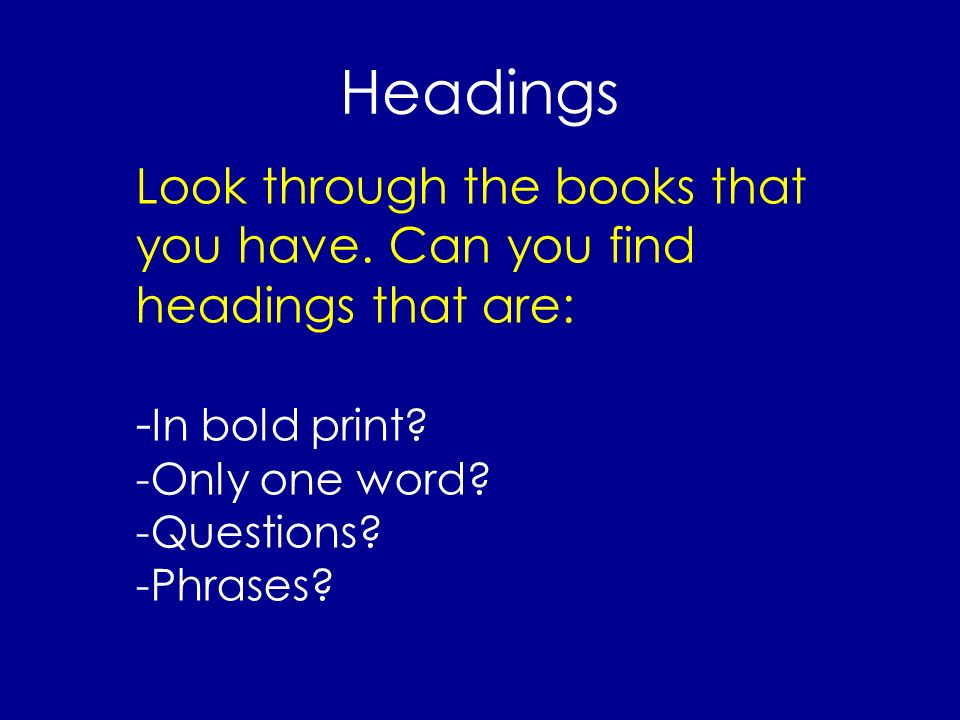 Headings Look through the books that you have. Can you find headings that are: -In bold print -Only one word