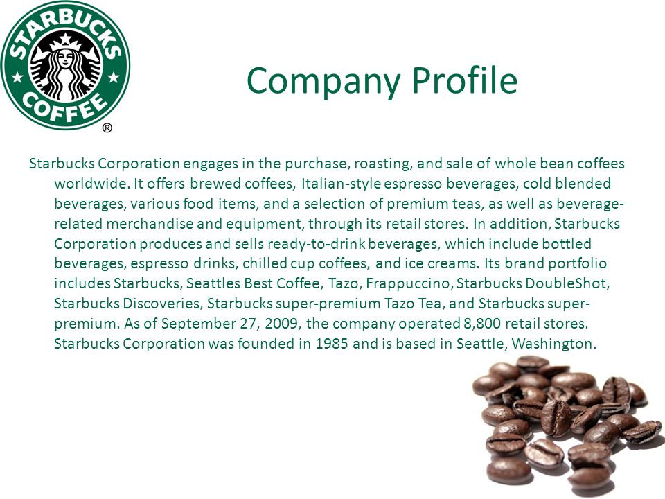 a company profile of starbucks coffee co Starbucks' top competitors are mcdonald's corp, a food service retailer that operates and franchise chain of hamburger fast food restaurants worldwide caribou coffee company, inc, a specialty coffee and espresso retailer and the coffee bean and tea leaf, a coffee and tea retailer that offers coffee bean brews, cakes, gourmet powder, herbal, fruit.