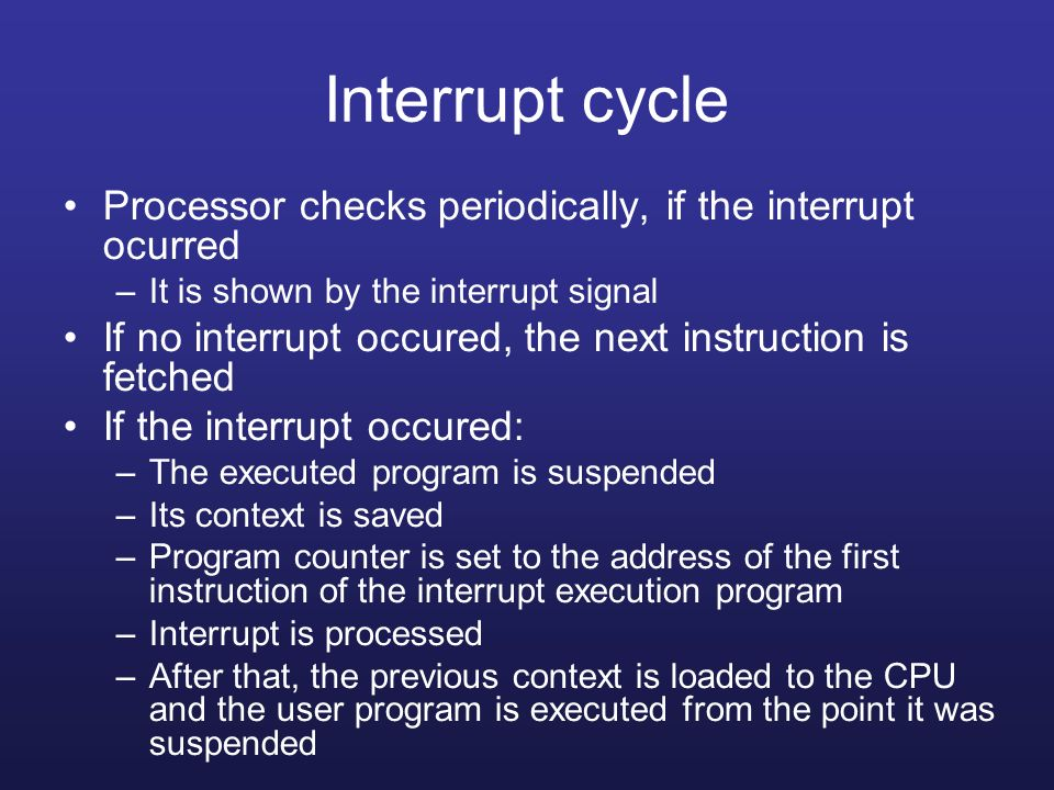Interrupt cycle Processor checks periodically, if the interrupt ocurred. It is shown by the interrupt signal.
